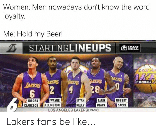 Be Like, Beer, and Jordan Clarkson: Women: Men nowadays don't know the word  loyalty.  Me: Hold my Beer!  STARTINGLINEUPS  TACO  BELL  IICE  AEERS  TAIKERS  ARBETRS  AKERS  @NBAMEMES  LAKERS  28  2  4  5  TARIK  BLACK  WAYNE  ELLINGTON  RYAN  KELLY  LOS ANGELES LAKERS(13-37)  ROBERT  SACRE  JORDAN  CLARKSON Lakers fans be like...