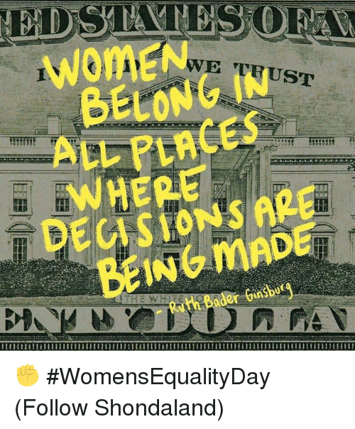 Dank, Women, and Decisions: WoMEN  WE TRUST  BELONG IN  LLPLACES  WHERE  DECISIONS ARE  BEINGMADE ✊ #WomensEqualityDay  (Follow Shondaland)