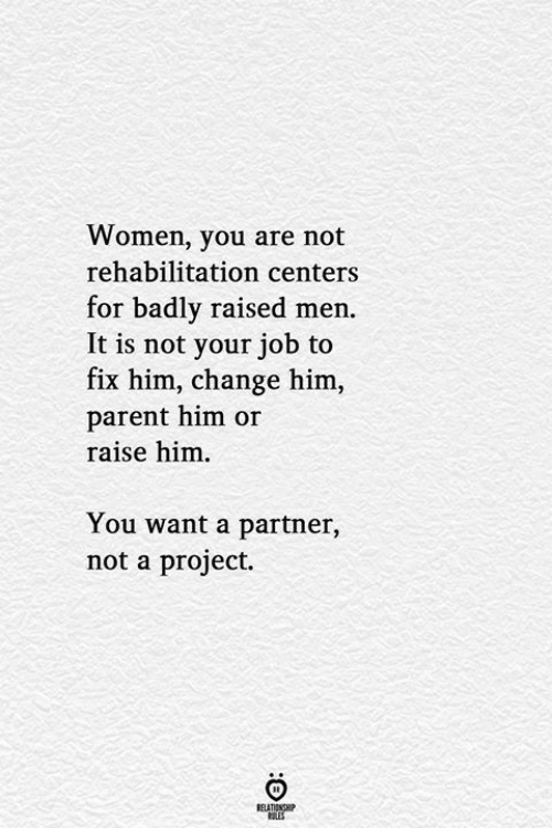 Partner: Women, you are not  rehabilitation centers  for badly raised men.  It is not your job to  fix him, change him,  parent him or  raise him  You want a partner,  not a project.  RELATIONSHIP  LES