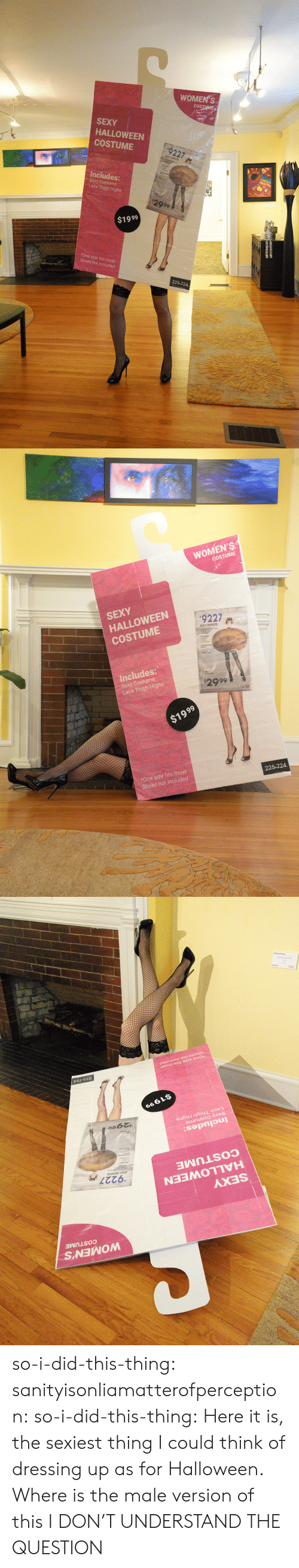 Halloween, Sexy, and Shoes: WOMEN'S  cOS  SEXY  HALLOWEEN  COSTUME  #9227  SEXY POTATO  Includes:  Sexy Costume  Lace Thigh Highs  2999  $1999  *One size fits most  Shoes not included  225-724   WOMEN'S  COSTUME  SEXY  HALLOWEEN  COSTUME  #92272  SEXY POTATO  Includes:  Sexy Costume  Lace Thigh Highs  2999  $1999  *One size fits most  Shoes not included  225-724   WOMEN'S  COSTUME  SEXY  HALLOWEEN  COSTUME  '9227  SEXY POTATO  Includes:  Sexy Costume  Lace Thigh Highs  $2999  $1999  *One size fits most  Shoes not included  225-724 so-i-did-this-thing:  sanityisonliamatterofperception: so-i-did-this-thing: Here it is, the sexiest thing I could think of dressing up as for Halloween.  Where is the male version of this  I DON'T UNDERSTAND THE QUESTION