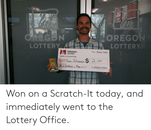 Scratch: Won on a Scratch-It today, and immediately went to the Lottery Office.