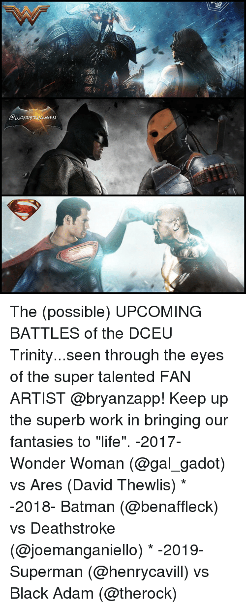 "black adam: @WONDE  ttN  ZAP The (possible) UPCOMING BATTLES of the DCEU Trinity...seen through the eyes of the super talented FAN ARTIST @bryanzapp! Keep up the superb work in bringing our fantasies to ""life"". -2017- Wonder Woman (@gal_gadot) vs Ares (David Thewlis) * -2018- Batman (@benaffleck) vs Deathstroke (@joemanganiello) * -2019- Superman (@henrycavill) vs Black Adam (@therock)"