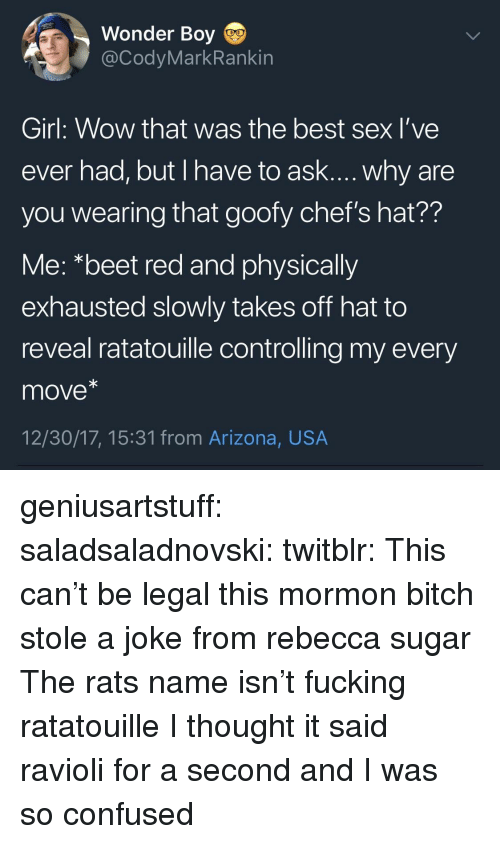 beet: Wonder Boy  @CodyMarkRankin  Girl: Wow that was the best sex l've  ever had, but I have to ask.... why are  you wearing that goofy chef's hat??  Me: *beet red and physically  exhausted slowly takes off hat to  reveal ratatouille controlling my every  move*  12/30/17, 15:31 from Arizona, USA geniusartstuff:  saladsaladnovski:  twitblr: This can't be legal  this mormon bitch stole a joke from rebecca sugar  The rats name isn't fucking ratatouille   I thought it said ravioli for a second and I was so confused