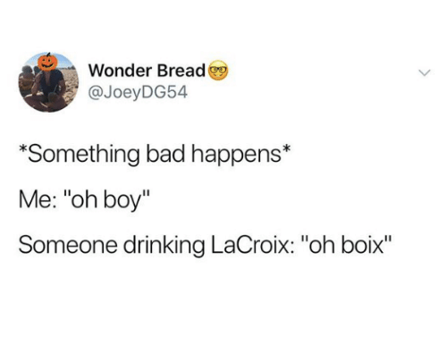 "Bad, Drinking, and Wonder: Wonder Bread  @JoeyDG54  *Something bad happens*  Me: ""oh boy""  Someone drinking LaCroix: ""oh boix""  Il"