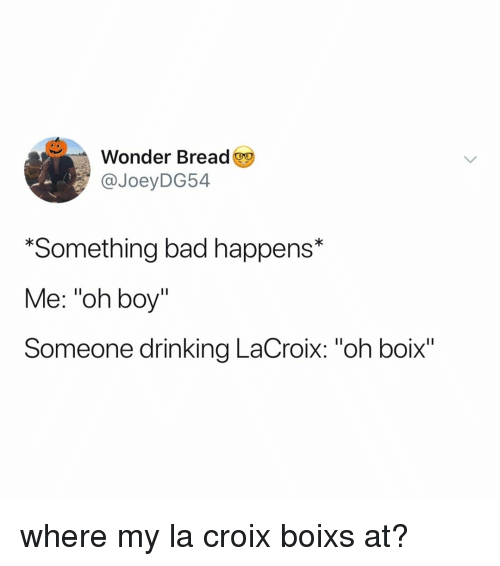 "Bad, Drinking, and Relatable: Wonder Bread  @JoeyDG54  *Something bad happens*  Me: ""oh boy""  Someone drinking LaCroix: ""oh boix"" where my la croix boixs at?"