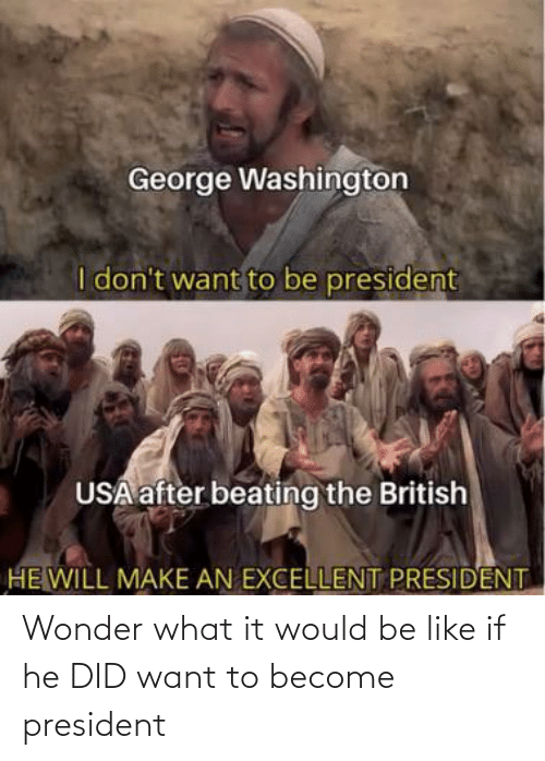 Become: Wonder what it would be like if he DID want to become president