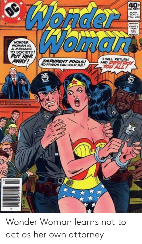fools: Wonder  Womarts  40c  ALL NEW!  OC  OCT  NO. 260  WONDER  WOMAN IS  A MENACE  TO SOCIETY!  PUT HER  AWAY!  I WILL RETURN  AND PESTROY  IMPUDENT FOOLS!  NO PRISON CAN HOLD ME!  YOU ALL!  DeLBOCHIARAMONTE  PD Wonder Woman learns not to act as her own attorney