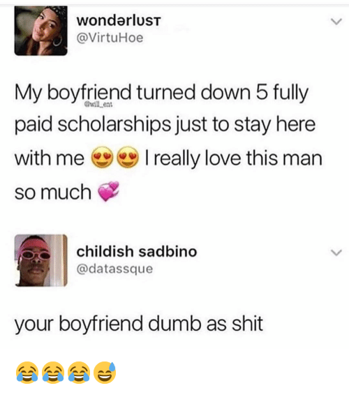 love-this-man: wonderluST  @VirtuHoe  My boyfriend turned down 5 fully  paid scholarships just to stay here  with me really love this man  so much  @will ent  childish sadbino  @datassque  your boyfriend dumb as shit 😂😂😂😅