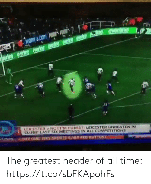 All Time: wong a com  ECT  rine everine ring r e n  LEICESTER v NOTT M FOREST LEICESTER UNBEATEN IN  CLUBS' LAST SIX MEETINGS IN ALL COMPETITIONS  DAY ONE ISY SPORTSVIA REDUTTON The greatest header of all time:  https://t.co/sbFKApohFs