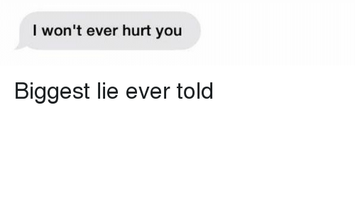 Girl Memes, Biggest Lie, and You: won't ever hurt you Biggest lie ever told