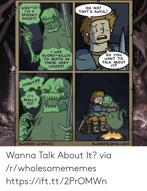 wanna talk: woo-o!  IM A  SPOOKY  GHOST!  iON HO  THAT'S AWFUL!  I WAS  SWORD-KILLED  TO DEATH IN  DO YOU  WANT TO  THESE VERY  WOODS!  TALK ABOUT  IT?  WHAT??  -1  REALLY  DO!  SWORDS CCXXVII  SWORDSCOMIC.COM  @whiterabbitwitch Wanna Talk About It? via /r/wholesomememes https://ift.tt/2PrOMWn