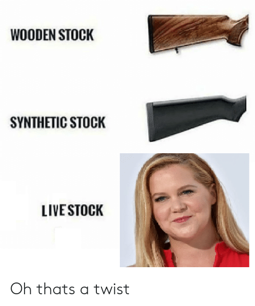 Live,  Stock, and That: WOODEN STOCK  SYNTHETIC STOCK  LIVE STOCK Oh thats a twist