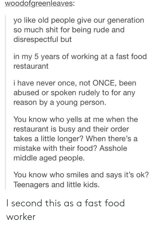 fast-food-restaurant: woodofgreenleaves:  yo like old people give our generation  so much shit for being rude and  disrespectful but  in my 5 years of working at a fast food  restaurant  i have never once, not ONCE, been  abused or spoken rudely to for any  reason by a young person.  You know who yells at me when the  restaurant is busy and their order  takes a little longer? When there's a  mistake with their food? Asshole  middle aged people.  You know who smiles and says it's ok?  Teenagers and little kids. I second this as a fast food worker