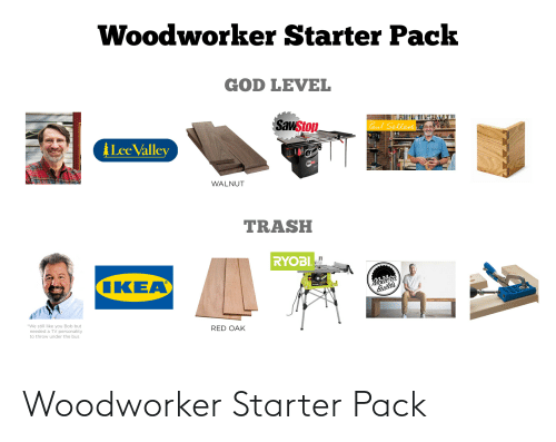 under the bus: Woodworker Starter Pack  GOD LEVEL  Sawstop  Paul Sellers  ALee Valley  WALNUT  TRASH  RYOBI.  Moderi  Builds  IKEA  *We still like you Bob but  needed a TV personality  to throw under the bus  RED OAK Woodworker Starter Pack