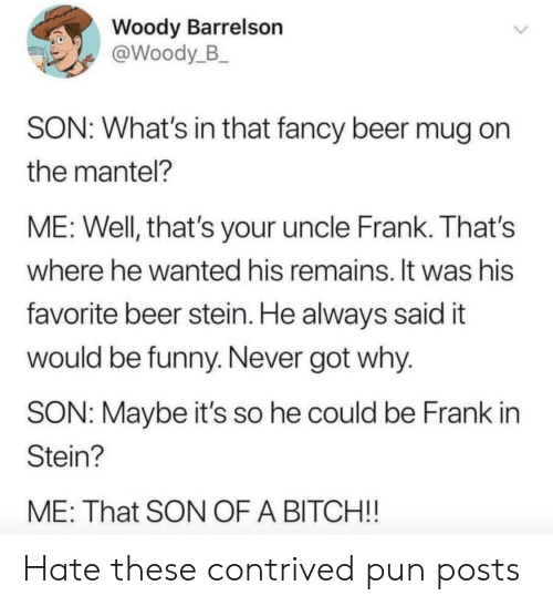 Beer, Bitch, and Funny: Woody Barrelson  @Woody_B_  SON: What's in that fancy beer mug  the mantel?  ME: Well, that's your uncle Frank. That's  where he wanted his remains. It was his  favorite beer stein. He always said it  would be funny. Never got why.  SON: Maybe it's so he could be Frank in  Stein?  ME: That SON OF A BITCH!! Hate these contrived pun posts