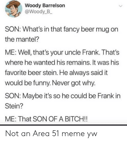 Beer, Bitch, and Funny: Woody Barrelson  @Woody_B  SON: What's in that fancy beer mug on  the mantel?  ME: Well, that's your uncle Frank. That's  where he wanted his remains. It was his  favorite beer stein. He always said it  would be funny. Never got why.  SON: Maybe it's so he could be Frank in  Stein?  ME: That SON OF A BITCH!! Not an Area 51 meme yw