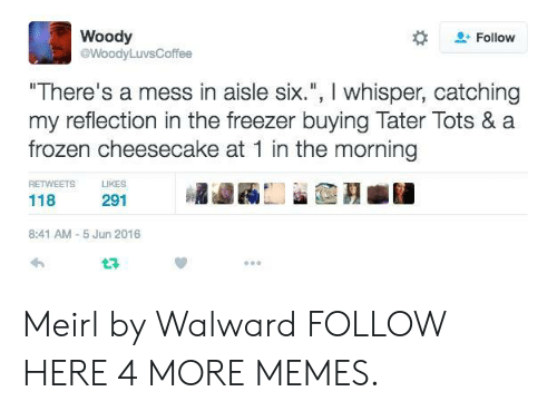 "Tots: Woody  @WoodyLuvsCoffee  -Follow  ""There's a mess in aisle six."", I whisper, catching  my reflection in the freezer buying Tater Tots & a  frozen cheesecake at 1 in the morning  RETWEETS  KES  118  291  8:41 AM- 5 Jun 2016  t구 Meirl by Walward FOLLOW HERE 4 MORE MEMES."