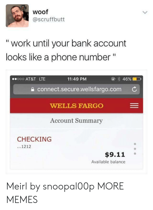 "9/11, Dank, and Memes: woof  @scruffbutt  "" work until your bank account  looks like a phone number""  @ 46%  11:49 PM  a connect.secure.wellsfargo.com  WELLS FARGO  Account Summary  000 AT&T LTE  CHECKING  ...1212  $9.11  Available balance Meirl by snoopal00p MORE MEMES"