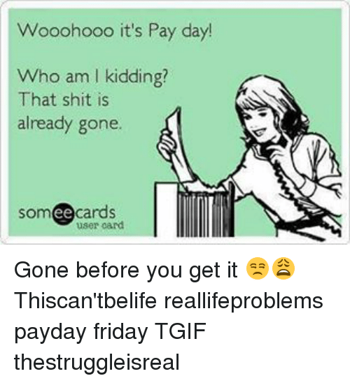 Memes, 🤖, and Payday: Wooohooo it's Pay day!  Who am l kidding?  That shit is  already gone  cards  ee  user card. Gone before you get it 😒😩 Thiscan'tbelife reallifeproblems payday friday TGIF thestruggleisreal