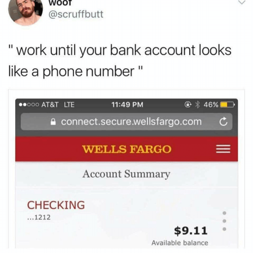 Phone Number: WOOT  @Scruffbutt  work until your bank account looks  like a phone number  II  46%  o00 AT&T LTE  11:49 PM  connect.secure.wellsfargo.com  WELLS FARGO  Account Summary  CHECKING  ...1212  $9.11  Available balance