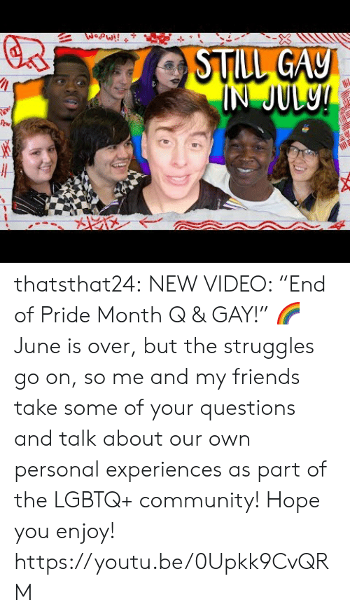 "Experiences: WopW!!  STILL GAY  IN JUL9! thatsthat24:  NEW VIDEO: ""End of Pride Month Q & GAY!"" 🌈 June is over, but the struggles go on, so me and my friends take some of your questions and talk about our own personal experiences as part of the LGBTQ+ community! Hope you enjoy! https://youtu.be/0Upkk9CvQRM"