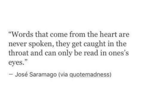 "Heart, Never, and Can: ""Words that come from the heart are  never spoken, they get caught in the  throat and can only be read in ones's  eyes  - José Saramago (via quotemadness)  32"