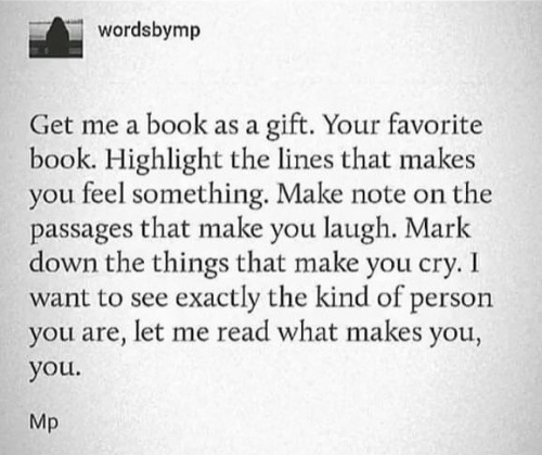 highlight: wordsbymp  gift. Your favorite  book. Highlight the lines that makes  you feel something. Make note on the  passages that make you laugh. Mark  down the things that make you cry. I  want to see exactly the kind of person  you are, let me read what makes you,  Get me a book as a  you.  Mp