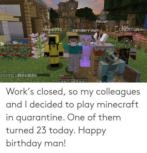 colleagues: Work's closed, so my colleagues and I decided to play minecraft in quarantine. One of them turned 23 today. Happy birthday man!