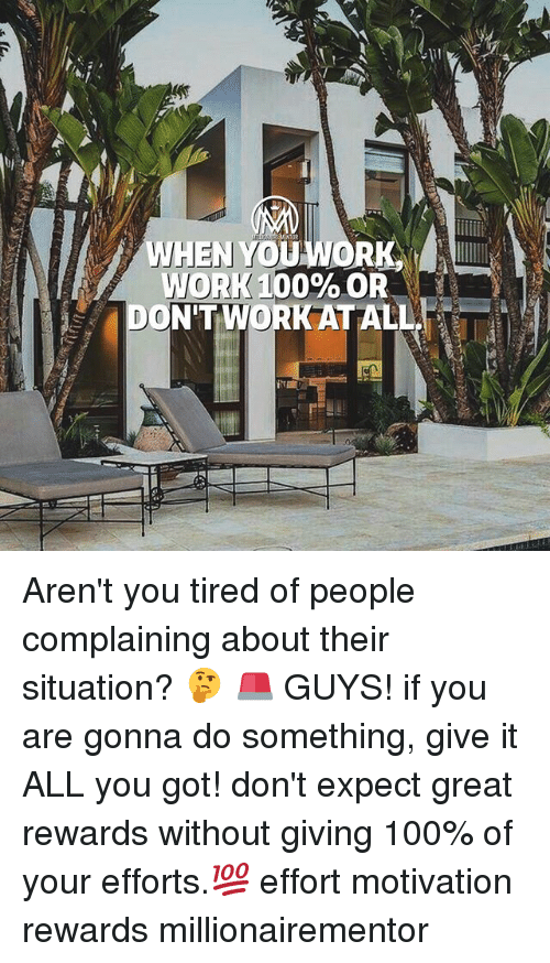 Greates: WORK 00% OR  DON'T WORK AT ALL Aren't you tired of people complaining about their situation? 🤔 🚨 GUYS! if you are gonna do something, give it ALL you got! don't expect great rewards without giving 100% of your efforts.💯 effort motivation rewards millionairementor