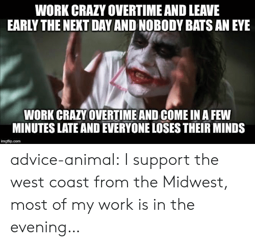 Advice, Crazy, and Tumblr: WORK CRAZY OVERTIME AND LEAVE  EARLY THE NEXT DAY AND NOBODY BATS AN EYE  WORK CRAZY OVERTIME AND COME IN A FEW  MINUTES LATE AND EVERYONE LOSES THEIR MINDS  imgflip.com advice-animal:  I support the west coast from the Midwest, most of my work is in the evening…