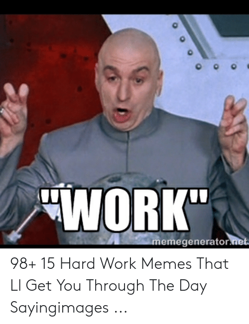 "Hard Work Meme: ""WORK""  emegenerator 98+ 15 Hard Work Memes That Ll Get You Through The Day Sayingimages ..."