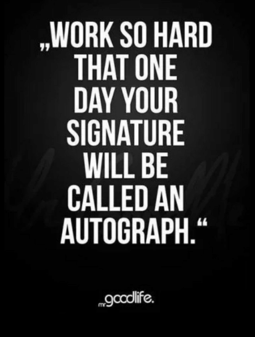 "So Hard: ,WORK SO HARD  THAT ONE  DAY YOUR  SIGNATURE  WILL BE  CALLED AN  AUTOGRAPH.""  gcolife."