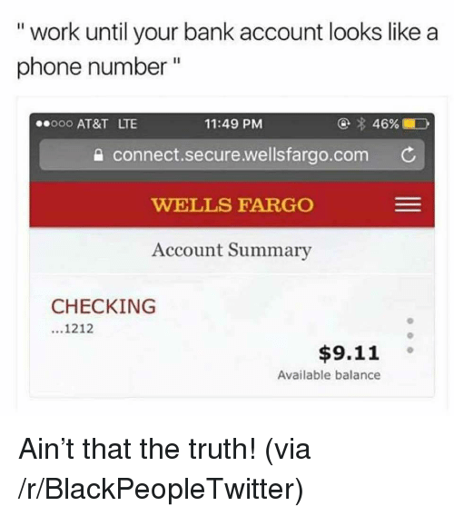 "9/11, Blackpeopletwitter, and Phone: "" work until your bank account looks like a  phone number ""  000 AT&T LTE  11:49 PM  a connect.secure.wellsfargo.com C  WELLS FARGO  Account Summary  CHECKING  1212  $9.11 。  Available balance <p>Ain't that the truth! (via /r/BlackPeopleTwitter)</p>"