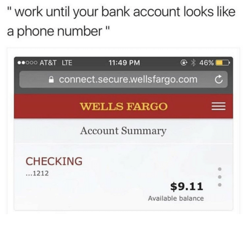 "9/11, Phone, and Work: "" work until your bank account looks like  a phone number""  ooo AT&T LTE  11:49 PM  connect.secure.welisfargo.com C  WELLS FARGO  Account Summary  CHECKING  1212  $9.11  Available balance"