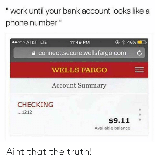 "9/11, Phone, and Work: "" work until your bank account looks like a  phone number ""  000 AT&T LTE  11:49 PM  a connect.secure.wellsfargo.com C  WELLS FARGO  Account Summary  CHECKING  1212  $9.11 。  Available balance Aint that the truth!"