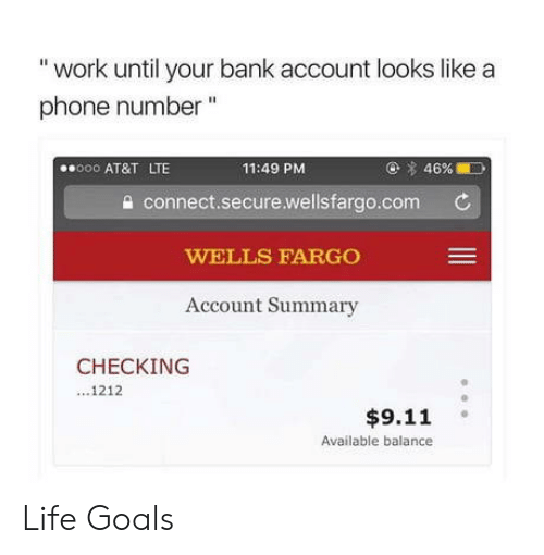 "9/11, Goals, and Life: ""work until your bank account looks like a  phone number""  o AT&T LTE  11:49 PM  @ 4696.10  a connect.secure.wellsfargo.com C  WELLS FARGO  Account Summary  CHECKING  1212  $9.11  Available balance Life Goals"