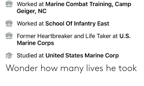 combat training: Worked at Marine Combat Training, Camp  Geiger, NC  Worked at School Of Infantry East  Former Heartbreaker and Life Taker at U.S.  Marine Corps  Studied at United States Marine Corp Wonder how many lives he took