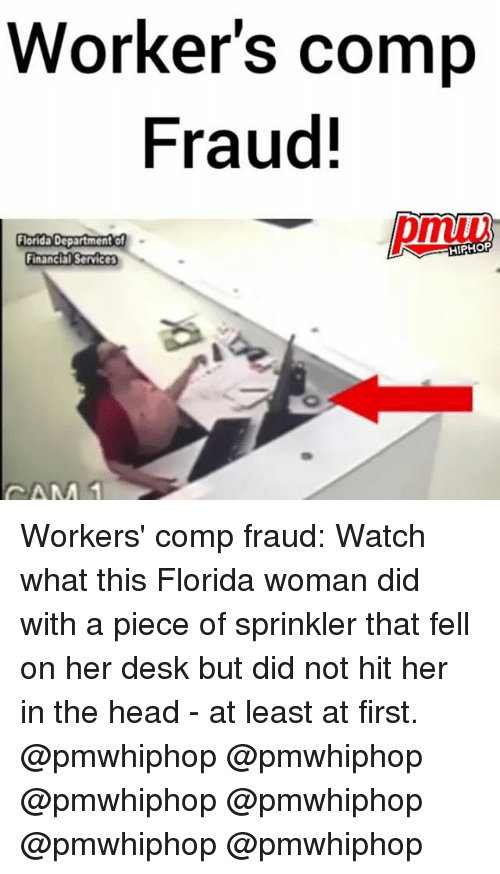 sprinklers: Worker's comp  Fraud!  Florida Department of  HIPHOP  Financial Services  CAM Workers' comp fraud: Watch what this Florida woman did with a piece of sprinkler that fell on her desk but did not hit her in the head - at least at first. @pmwhiphop @pmwhiphop @pmwhiphop @pmwhiphop @pmwhiphop @pmwhiphop
