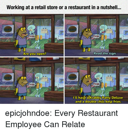 Tumblr, Blog, and Restaurant: Working at a retail store or a restaurant in a nutshell..  3  Are you open  Read the sign  P.9  Ill have a Krabby Patty Deluxe  and a double chili kelp fries epicjohndoe:  Every Restaurant Employee Can Relate