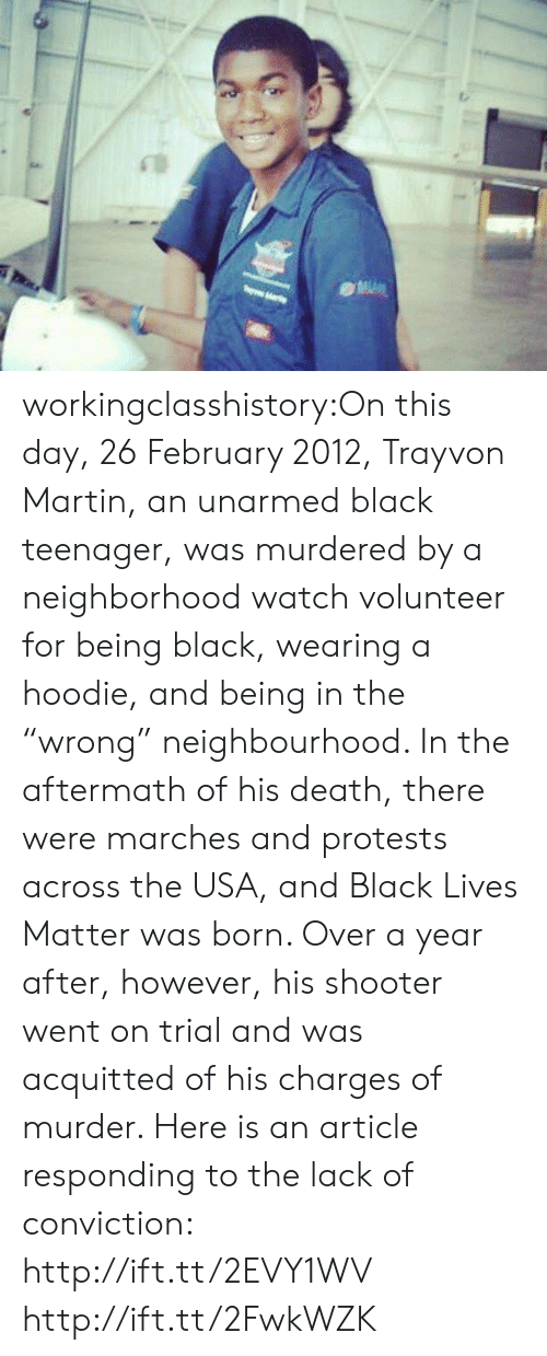 """day 26: workingclasshistory:On this day, 26 February 2012, Trayvon Martin, an unarmed black teenager, was murdered by a neighborhood watch volunteer for being black, wearing a hoodie, and being in the """"wrong"""" neighbourhood. In the aftermath of his death, there were marches and protests across the USA, and Black Lives Matter was born. Over a year after, however, his shooter went on trial and was acquitted of his charges of murder. Here is an article responding to the lack of conviction: http://ift.tt/2EVY1WV http://ift.tt/2FwkWZK"""