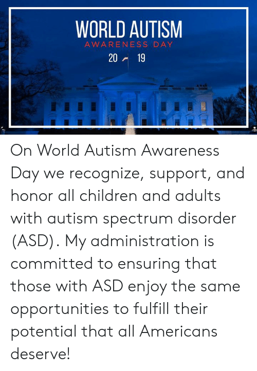 asd: WORLD AUTISM  AWARENESS DAY  20 19 On World Autism Awareness Day we recognize, support, and honor all children and adults with autism spectrum disorder (ASD).  My administration is committed to ensuring that those with ASD enjoy the same opportunities to fulfill their potential that all Americans deserve!