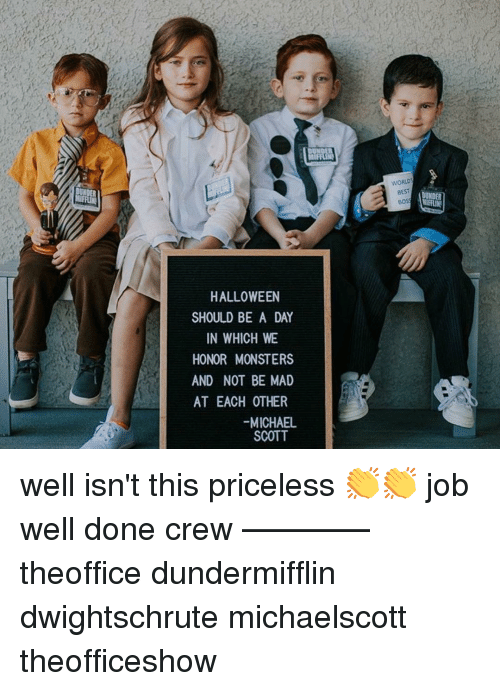 Theoffice: WORLD  BEST  BOS  HALLOWEEN  SHOULD BE A DAY  IN WHICH WE  HONOR MONSTERS  AND NOT BE MAD  AT EACH OTHER  -MICHAEL  SCOTT well isn't this priceless 👏👏 job well done crew ———— theoffice dundermifflin dwightschrute michaelscott theofficeshow