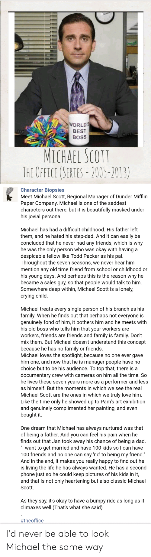 Crying, Dad, and Family: WORLD  BEST  BoSS  MICHAEL SCOTT  THE OFFICE (SERIES-2005)-2013)  Character Biopsies  Meet Michael Scott, Regional Manager of Dunder Mifflin  Paper Company. Michael is one of the saddest  aracters out there, but it is beautifully masked under  his jovial persona  Michael has had a difficult childhood. His father left  them, and he hated his step-dad. And it can easily b  concluded that he never had any friends, which is why  e was the only person who was okay with havinga  espicable fellow like Todd Packer as his pal.  Throughout the seven seasons, we never hear him  mention any old time friend from school or childhood or  his young days. And perhaps this is the reason why he  became a sales guy, so that people would talk to him  ewhere deep within, Michael Scott is a lonely  crying child  chael treats every single person of his branch as hi  family. When he finds out that perhaps not everyone is  genuinely fond of him, it bothers him and he meets with  his old boss who tells him that your workers are  workers, friends are friends and family is family. Don't  mix them. But Michael doesn't understand  because he has no family or friends.  Michael loves the spotlight, because no one ever gave  him one, and now that he is manager people have no  choice but to be his audience. To top that, there is a  documentary crew with cameras on him all the time. So  he lives these seven years more as a performer and less  as himself. But the moments in which we see the real  Michael Scott are the ones in which we truly love him  Like the time only he showed up to Pam's art exhibition  this concept  nely complimented her painting, and even  bought it  One dream that Michael has always nurtured was that  g a father. And you can feel his pain when he  finds out that Jan took away his chance of being a dad  I want to get married and have 100 kids so I can have  100 friends and no one can say 'no to being my friend  And in the end, it makes you really happy to find out he  is living the life he has always wanted. He has a second  phone just so he could keep pictures of his kids in it,  and that is not only heartening but also classic Michael  Scott  As they say, it's okay to have a bumpy ride as long as it  climaxes well (That's what she said)  I'd never be able to look Michael the same way
