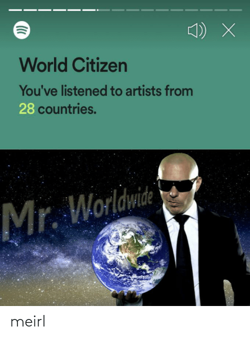 Listened: World Citizen  You've listened to artists from  28 countries.  Mr. Worldwide meirl