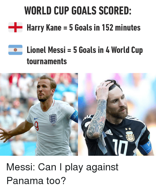 Dank, Goals, and Lionel Messi: WORLD CUP GOALS SCORED:  Harry Kane - 5 Goals in 152 minutes  Lionel Messi 5 Goals in 4 World Cup  tournaments Messi: Can I play against Panama too?