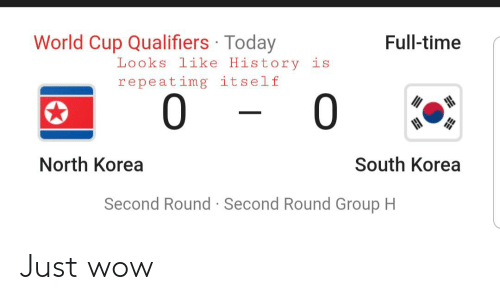 Qualifiers: World Cup Qualifiers Today  Full-time  Looks like History is  repeatimg itself  0  0  North Korea  South Korea  Second Round Second Round Group H Just wow