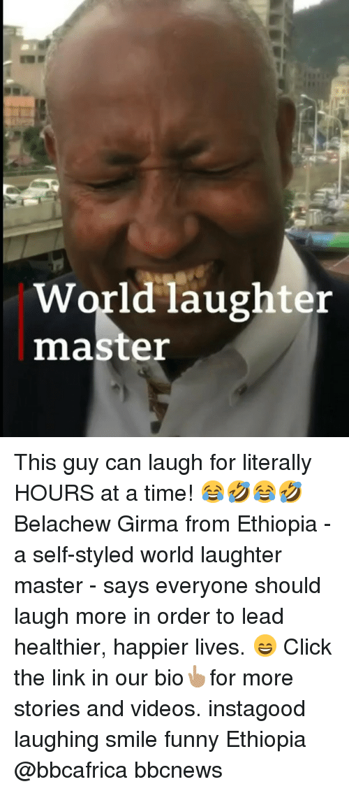 Click, Funny, and Memes: World laughter  master This guy can laugh for literally HOURS at a time! 😂🤣😂🤣 Belachew Girma from Ethiopia - a self-styled world laughter master - says everyone should laugh more in order to lead healthier, happier lives. 😄 Click the link in our bio👆🏽for more stories and videos. instagood laughing smile funny Ethiopia @bbcafrica bbcnews