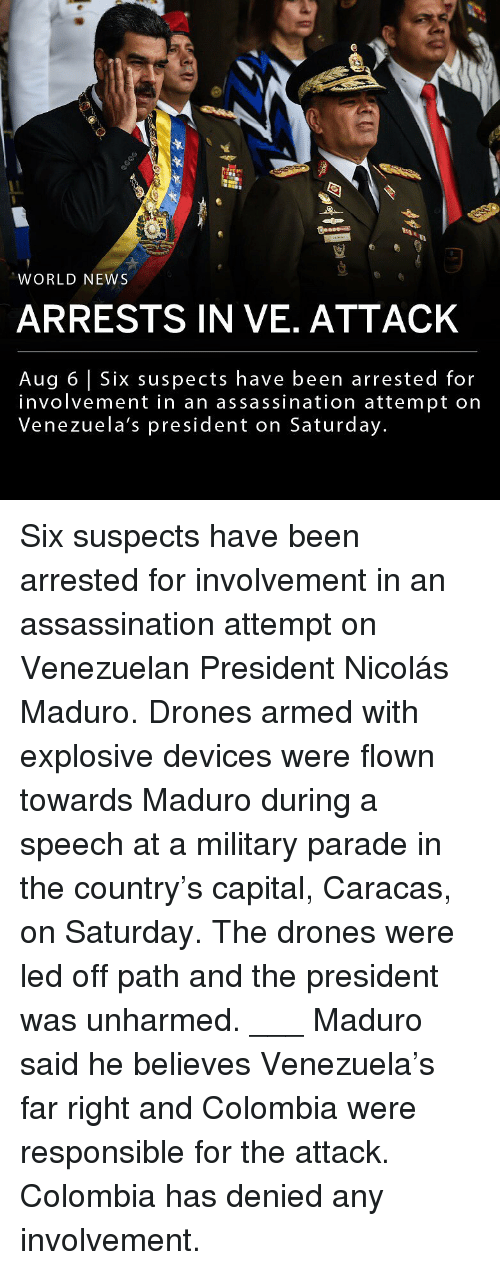 Assassination, Memes, and News: WORLD NEWS  ARRESTS IN VE. ATTACK  Aug 6 Six suspects have been arrested for  involvement in an assassination attempt on  Venezuela's president on Saturday. Six suspects have been arrested for involvement in an assassination attempt on Venezuelan President Nicolás Maduro. Drones armed with explosive devices were flown towards Maduro during a speech at a military parade in the country's capital, Caracas, on Saturday. The drones were led off path and the president was unharmed. ___ Maduro said he believes Venezuela's far right and Colombia were responsible for the attack. Colombia has denied any involvement.