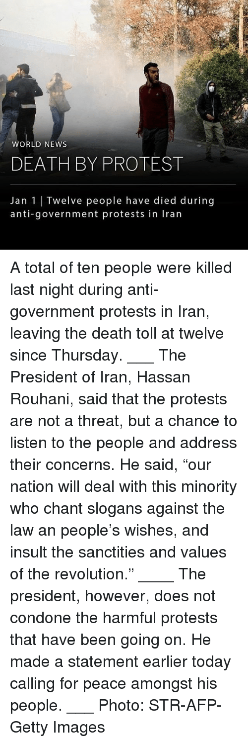 """Condone: WORLD NEWS  DEATH BY PROTEST  Jan 1 Twelve people have died during  anti-government protests in Iran A total of ten people were killed last night during anti-government protests in Iran, leaving the death toll at twelve since Thursday. ___ The President of Iran, Hassan Rouhani, said that the protests are not a threat, but a chance to listen to the people and address their concerns. He said, """"our nation will deal with this minority who chant slogans against the law an people's wishes, and insult the sanctities and values of the revolution."""" ____ The president, however, does not condone the harmful protests that have been going on. He made a statement earlier today calling for peace amongst his people. ___ Photo: STR-AFP-Getty Images"""