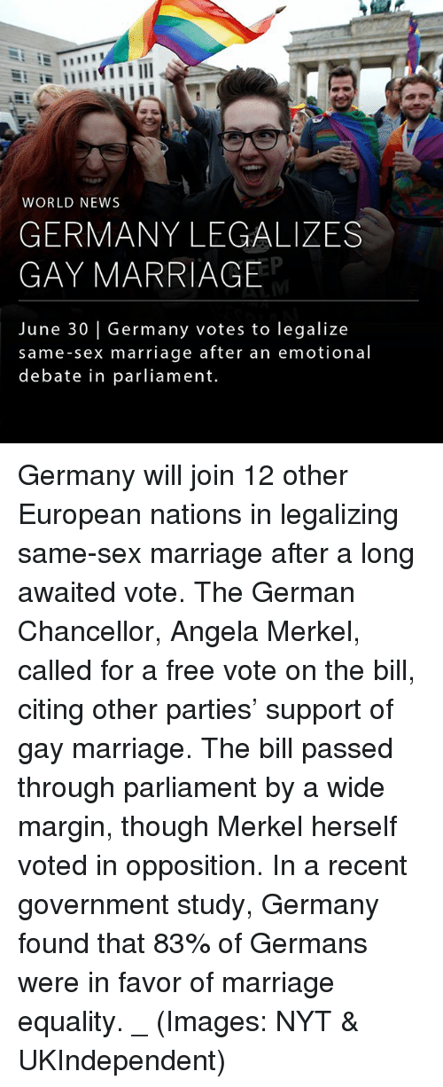 Marginalize: WORLD NEWS  GERMANY LEGALIZES  GAY MARRIAGE  June 30 | Germany votes to legalize  same-sex marriage after an emotional  debate in parliament. Germany will join 12 other European nations in legalizing same-sex marriage after a long awaited vote. The German Chancellor, Angela Merkel, called for a free vote on the bill, citing other parties' support of gay marriage. The bill passed through parliament by a wide margin, though Merkel herself voted in opposition. In a recent government study, Germany found that 83% of Germans were in favor of marriage equality. _ (Images: NYT & UKIndependent)